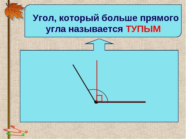 Угол, который больше прямого угла называется ТУПЫМ