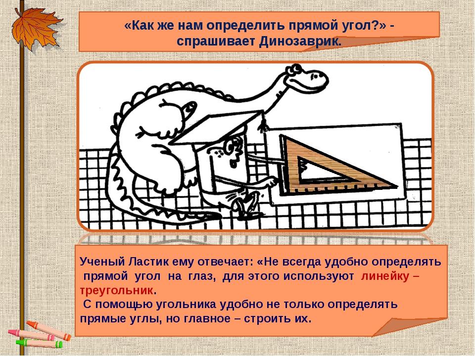 «Как же нам определить прямой угол?» - спрашивает Динозаврик. Ученый Ластик...