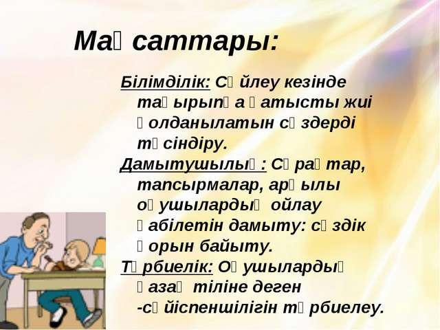 Мақсаттары: Білімділік: Сөйлеу кезінде тақырыпқа қатысты жиі қолданылатын сөз...