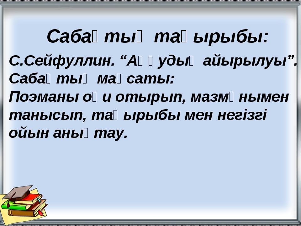 """Сабақтың тақырыбы: С.Сейфуллин. """"Аққудың айырылуы"""". Сабақтың мақсаты: Поэманы..."""