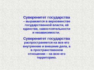 Суверенитет государства – выражается в верховенстве государственной власти, е