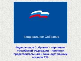 Федеральное Собрание Федеральное Собрание – парламент Российской Федерации –