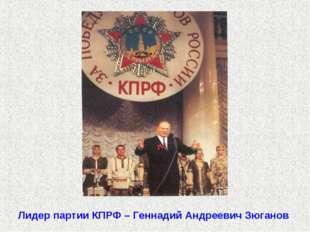 Лидер партии КПРФ – Геннадий Андреевич Зюганов