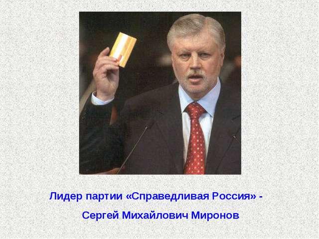 Лидер партии «Справедливая Россия» - Сергей Михайлович Миронов