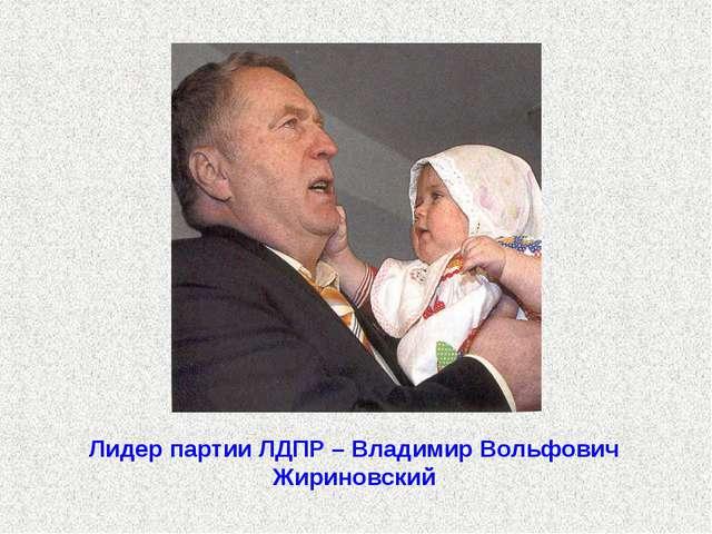 Лидер партии ЛДПР – Владимир Вольфович Жириновский