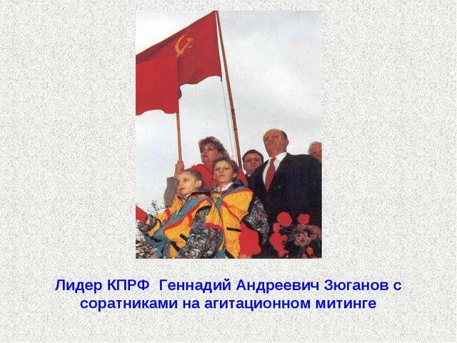 Лидер КПРФ Геннадий Андреевич Зюганов с соратниками на агитационном митинге