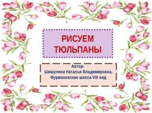 РИСУЕМ ТЮЛЬПАНЫ Автор: Шишулина Наталья Владимировна, Фурмановская школа-VIII