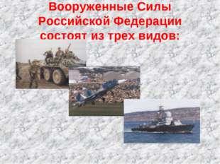 Вооруженные Силы Российской Федерации состоят из трех видов: