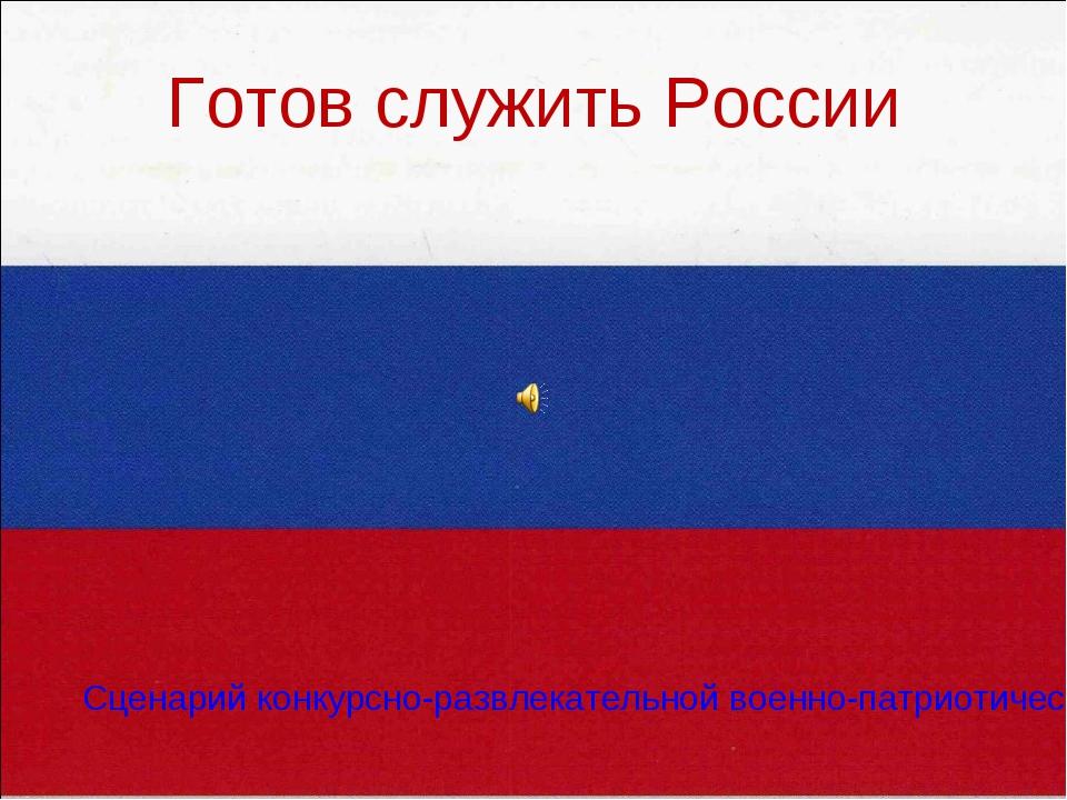 Готов служить России Сценарий конкурсно-развлекательной военно-патриотической...