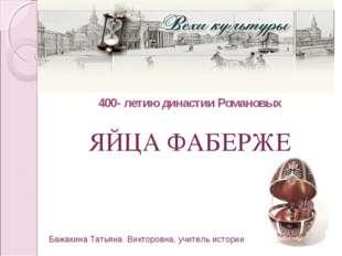 400- летию династии Романовых ЯЙЦА ФАБЕРЖЕ Бажакина Татьяна Викторовна, учите