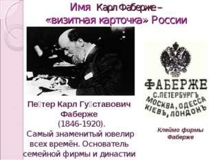 Имя Карл Фаберже – «визитная карточка» России Пе́тер Карл Гу́ставович Фаберж