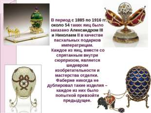 В период с 1885 по 1916 гг. около 54 таких яиц было заказано Александром III