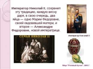 Император Николай II, сохранил эту традицию, каждую весну даря, в свою очеред