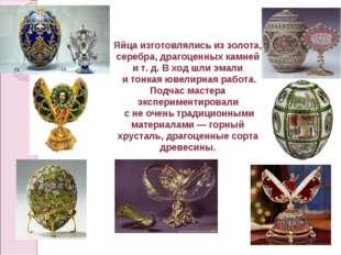 Яйца изготовлялись из золота, серебра, драгоценных камней и т. д. В ход шли э