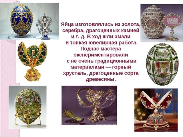 Яйца изготовлялись из золота, серебра, драгоценных камней и т. д. В ход шли э...