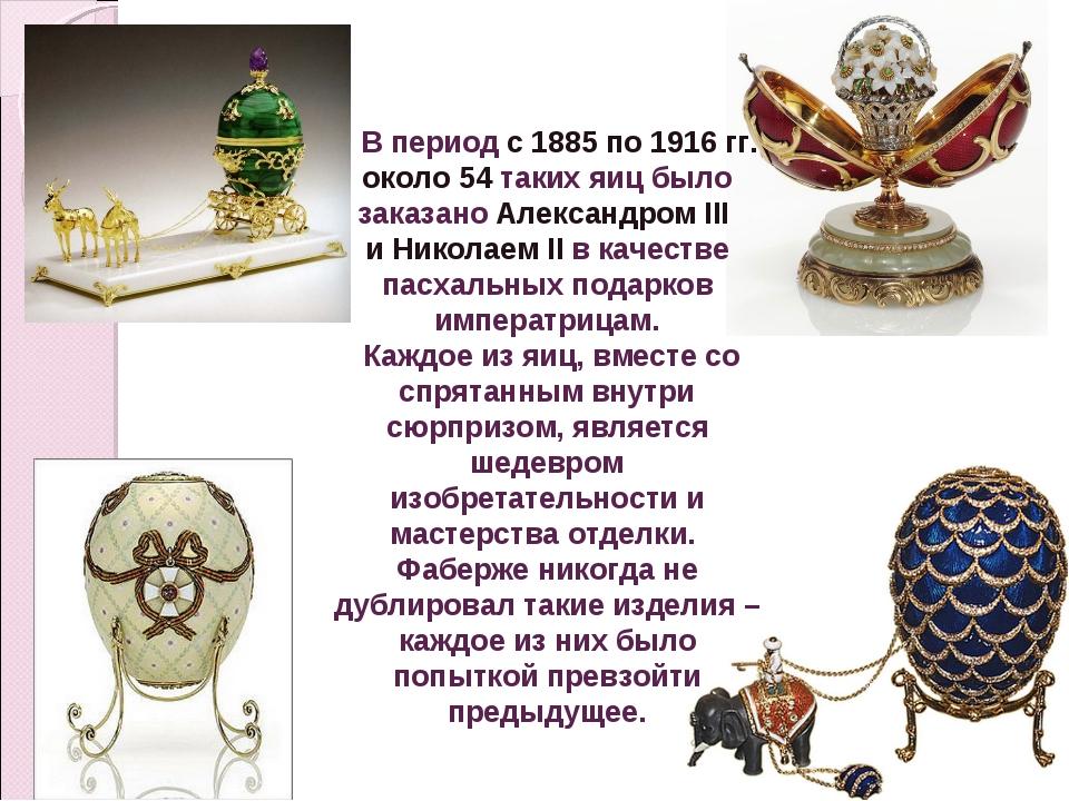 В период с 1885 по 1916 гг. около 54 таких яиц было заказано Александром III...