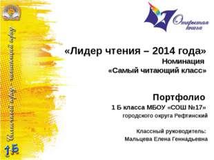 «Лидер чтения – 2014 года» Номинация «Самый читающий класс» Портфолио 1 Б кла