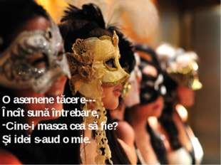 O asemene tăcere--- Încît sună întrebare, Cine-i masca cea să fie? Şi idei s-