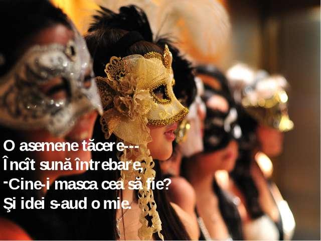 O asemene tăcere--- Încît sună întrebare, Cine-i masca cea să fie? Şi idei s-...