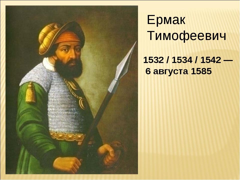 Ермак Тимофеевич 1532 / 1534 / 1542 — 6 августа 1585