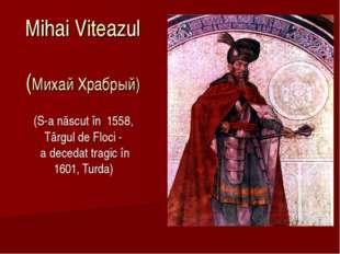 Mihai Viteazul (Михай Храбрый) (S-a născut în 1558, Târgul de Floci- a dec