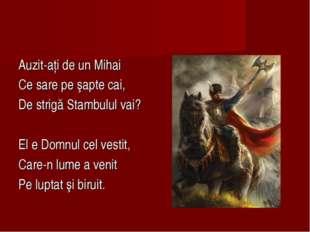 Auzit-aţi de un Mihai Ce sare pe şapte cai, De strigă Stambulul vai? El e Dom