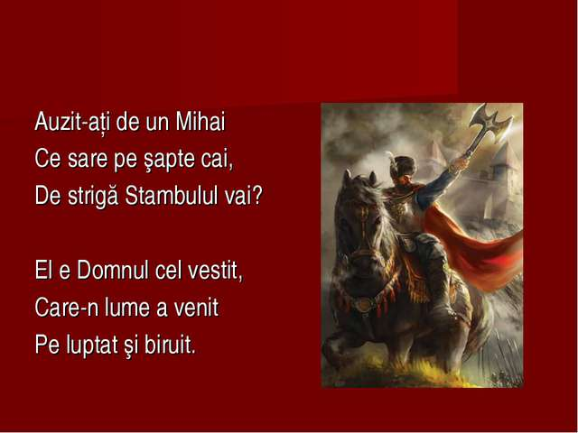 Auzit-aţi de un Mihai Ce sare pe şapte cai, De strigă Stambulul vai? El e Dom...
