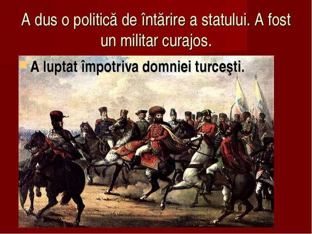 A dus o politică de întărire a statului. A fost un militar curajos. A luptat...