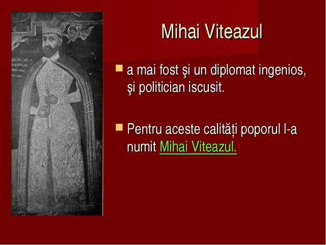 Mihai Viteazul a mai fost şi un diplomat ingenios, şi politician iscusit. Pen...