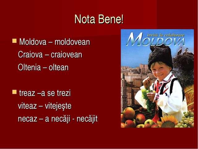 Nota Bene! Moldova – moldovean Craiova – craiovean Oltenia – oltean treaz –a...
