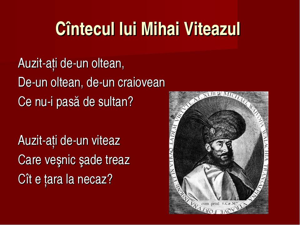Cîntecul lui Mihai Viteazul Auzit-aţi de-un oltean, De-un oltean, de-un craio...