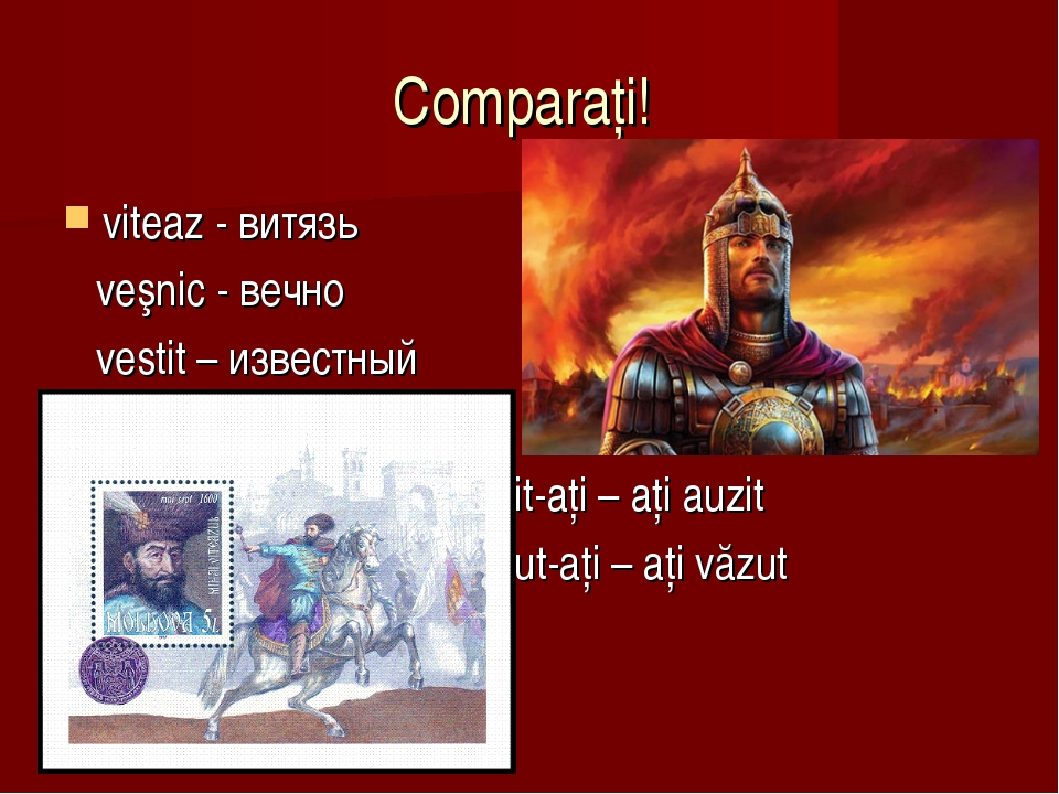 Comparaţi! viteaz - витязь veşnic - вечно vestit – известный Auzit-aţi – aţi...