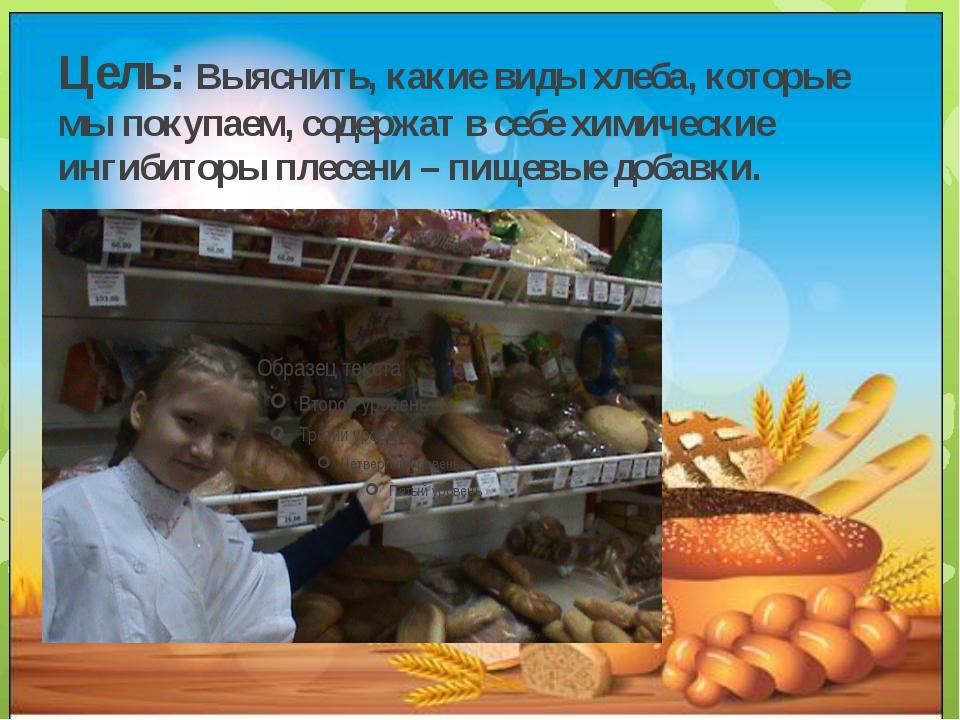 Цель: Выяснить, какие виды хлеба, которые мы покупаем, содержат в себе химиче...