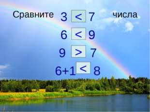 Сравните числа 3 7 6 9 9 7 6+1 8 < < > <
