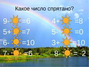 Какое число спрятано? 9- 3 =6 4+ 4 =8 5+ 2 =7 5- 5 =0 6- 4 =10 3+ 7 =10