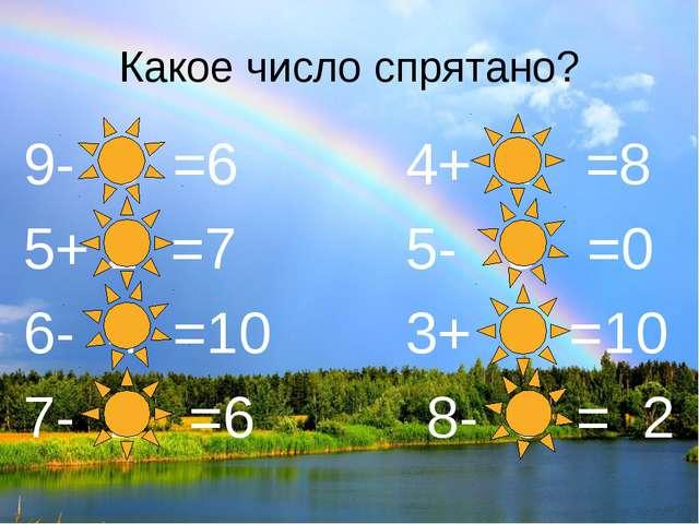 Какое число спрятано? 9- 3 =6 4+ 4 =8 5+ 2 =7 5- 5 =0 6- 4 =10 3+ 7 =10...