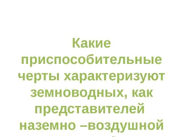 Какие приспособительные черты характеризуют земноводных, как представителей...