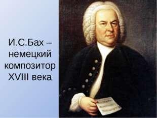 И.С.Бах – немецкий композитор XVIII века