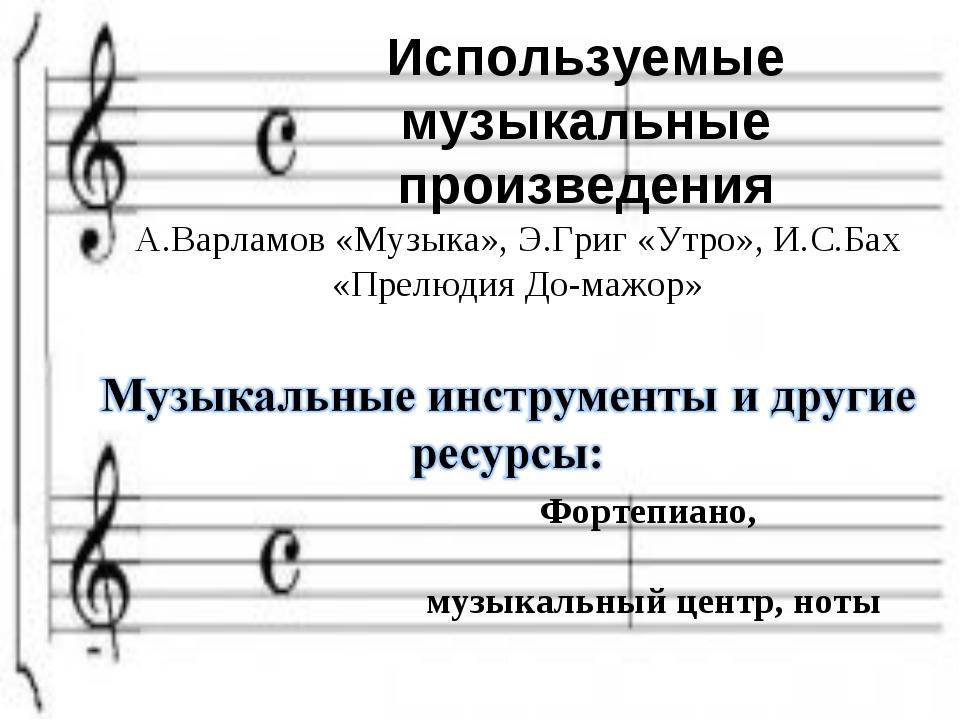 Используемые музыкальные произведения А.Варламов «Музыка», Э.Григ «Утро», И.С...