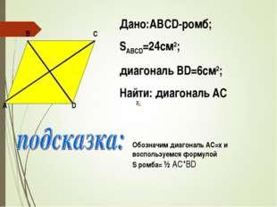 Дано:ABCD-ромб; SABCD=24см2; диагональ ВD=6см2; Найти: диагональ AC D A B C О
