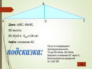 Дано: ∆ABC, АB=BC, BD-высота; BD:AD=3:4; SABC=108 см2; Найти: основание AC. А