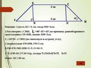 Решение: 1.пусть KC=X см, тогда NH=Xсм; 2.Рассмотрим ∆ CMH, C =90°-45°=45°,по