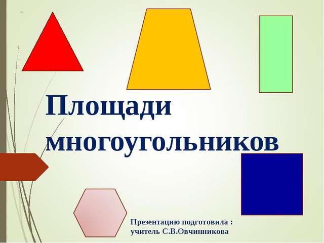 Площади многоугольников Презентацию подготовила : учитель С.В.Овчинникова