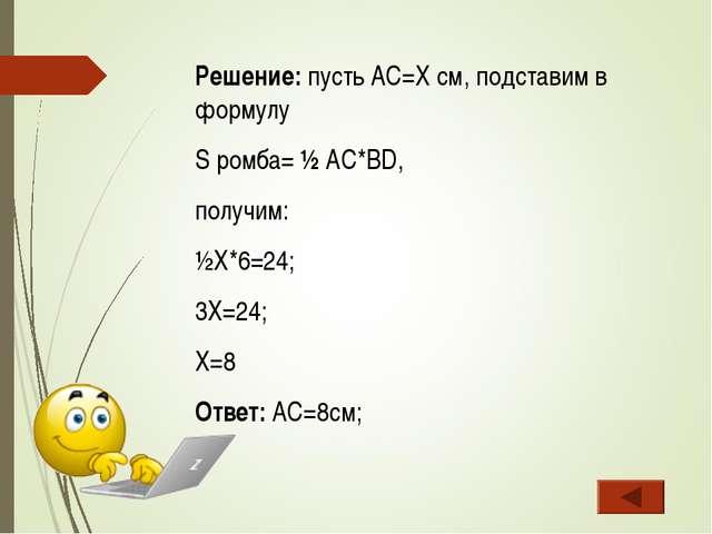 Решение: пусть AC=X cм, подставим в формулу S ромба= ½ AC*BD, получим: ½X*6=2...