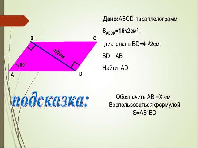 Дано:ABCD-параллелограмм SABCD=16√2см2; диагональ BD=4 √2см; BD┴AB Найти: AD...