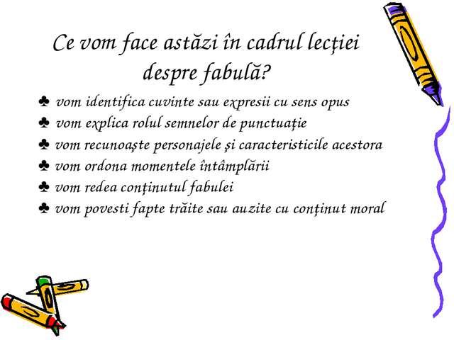 Ce vom face astăzi în cadrul lecţiei despre fabulă? ♣ vom identifica cuvinte...