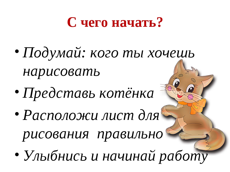 С чего начать? Подумай: кого ты хочешь нарисовать Представь котёнка Расположи...