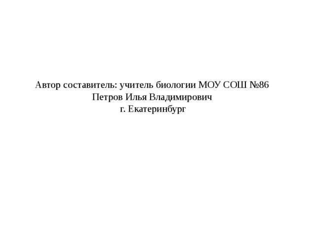 Автор составитель: учитель биологии МОУ СОШ №86 Петров Илья Владимирович г. Е...