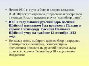 Летом 1610 г. группа бояр и дворян заставила В. И.Шуйского отречься от прест