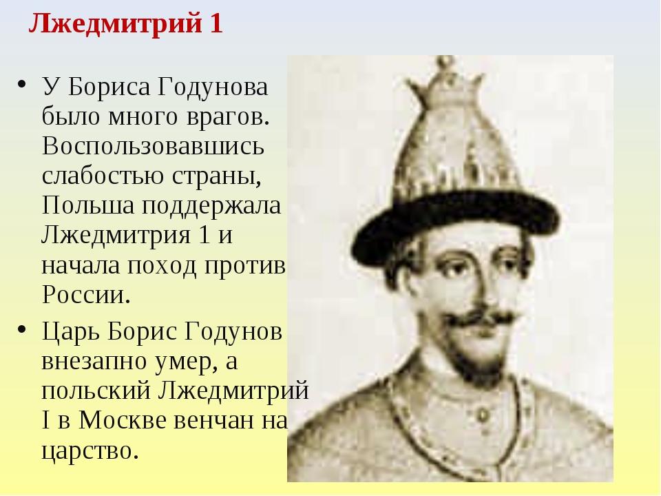 Лжедмитрий 1 У Бориса Годунова было много врагов. Воспользовавшись слабостью...